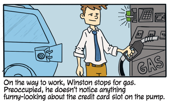 On the way to work, Winston stops for gas. Preoccupied, he doesn't notice anything funny-looking about the credit card slot in the pump.